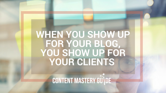 When You Show Up For Your Blog, You Show Up For Your Clients