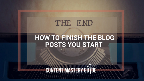 How to Finish the Blog Posts You Start